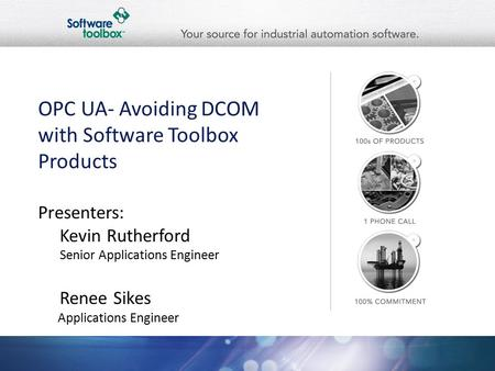 OPC UA- Avoiding DCOM with Software Toolbox Products Presenters: Kevin Rutherford Senior Applications Engineer Renee Sikes Applications Engineer.