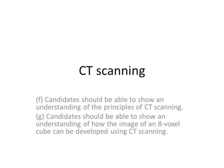 CT scanning (f) Candidates should be able to show an understanding of the principles of CT scanning. (g) Candidates should be able to show an understanding.