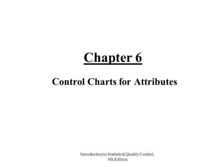 Introduction to Statistical Quality Control, 4th Edition Chapter 6 Control Charts for Attributes.