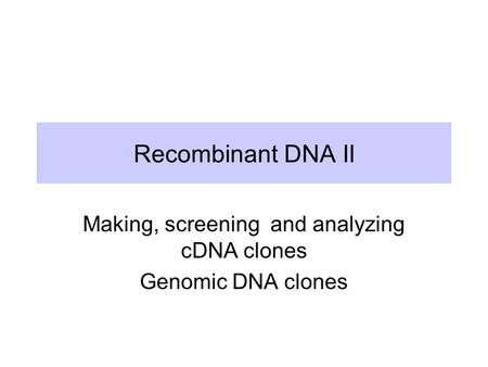 Recombinant DNA II Making, screening and analyzing cDNA clones Genomic DNA clones.