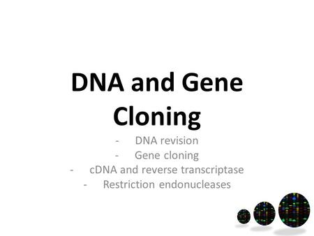 DNA and Gene Cloning -DNA revision -Gene cloning -cDNA and reverse transcriptase -Restriction endonucleases.