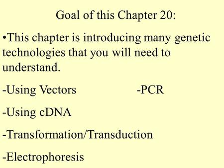 Goal of this Chapter 20: This chapter is introducing many genetic technologies that you will need to understand. -Using Vectors-PCR -Using cDNA -Transformation/Transduction.