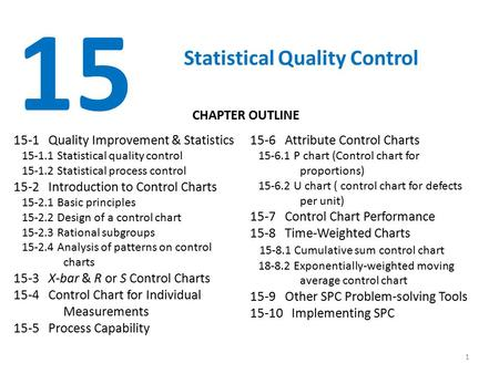 1 15 Statistical Quality Control 15-1 Quality Improvement & Statistics 15-1.1 Statistical quality control 15-1.2 Statistical process control 15-2 Introduction.