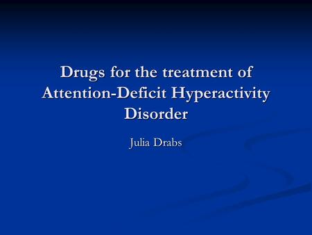 Drugs for the treatment of Attention-Deficit Hyperactivity Disorder Julia Drabs.