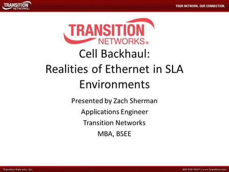 Cell Backhaul: Realities of Ethernet in SLA Environments Presented by Zach Sherman Applications Engineer Transition Networks MBA, BSEE.