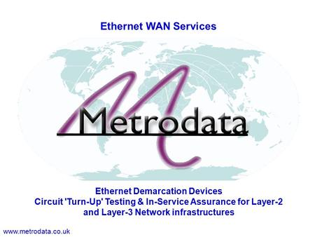 Www.metrodata.co.uk Ethernet WAN Services Ethernet Demarcation Devices Circuit 'Turn-Up' Testing & In-Service Assurance for Layer-2 and Layer-3 Network.