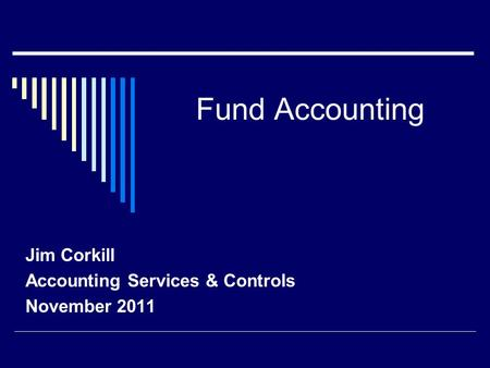 Fund Accounting Jim Corkill Accounting Services & Controls November 2011.