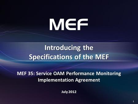 1 MEF 35: Service OAM Performance Monitoring Implementation Agreement July 2012 Introducing the Specifications of the MEF.