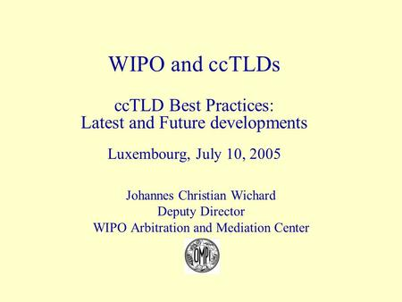 Johannes Christian Wichard Deputy Director WIPO Arbitration and Mediation Center WIPO and ccTLDs ccTLD Best Practices: Latest and Future developments Luxembourg,