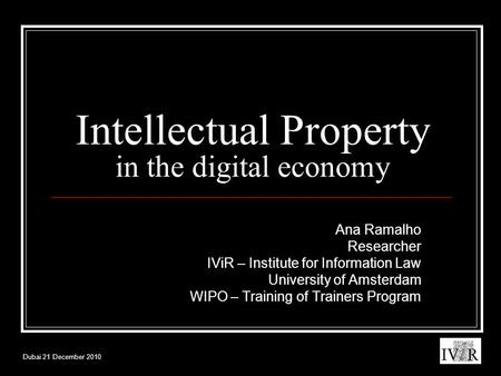 Dubai 21 December 2010 Intellectual Property in the digital economy Ana Ramalho Researcher IViR – Institute for Information Law University of Amsterdam.