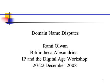 1 Domain Name Disputes Rami Olwan Bibliotheca Alexandrina IP and the Digital Age Workshop 20-22 December 2008.