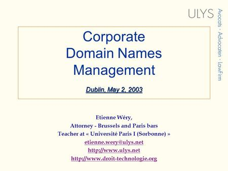 Dublin, May 2, 2003 Corporate Domain Names Management Dublin, May 2, 2003 Etienne Wéry, Attorney - Brussels and Paris bars Teacher at « Université Paris.