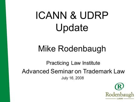 ICANN & UDRP Update Mike Rodenbaugh Practicing Law Institute Advanced Seminar on Trademark Law July 16, 2008.