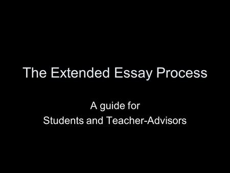 The Extended Essay Process A guide for Students and Teacher-Advisors.