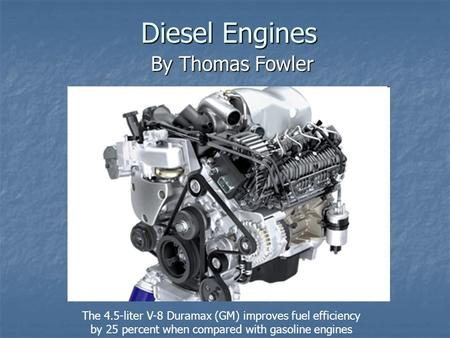Diesel Engines By Thomas Fowler The 4.5-liter V-8 Duramax (GM) improves fuel efficiency by 25 percent when compared with gasoline engines.