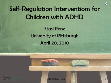 ©2010 Stasi Renz 1 Self-Regulation Interventions for Children with ADHD Stasi Renz University of Pittsburgh April 20, 2010 ©2010 Stasi Renz 1 Picture from.