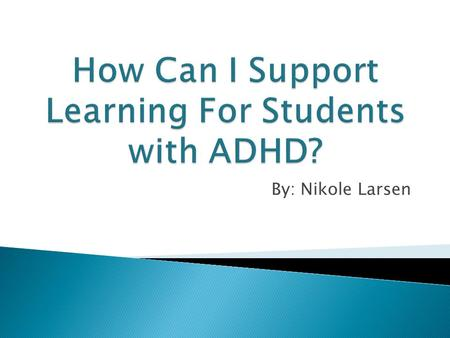 By: Nikole Larsen.  I will most likely deal with many ADHD students in my teaching career.  I personally know people with ADHD.  I want to be able.