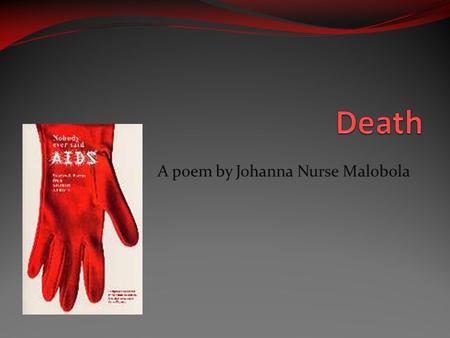 A poem by Johanna Nurse Malobola. Death Who has ever really seen you? If I could jump you into the ground with then I would teach you a lesson. You, death.