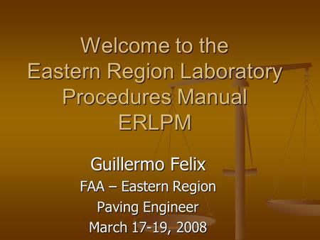 Welcome to the Eastern Region Laboratory Procedures Manual ERLPM Guillermo Felix FAA – Eastern Region Paving Engineer March 17-19, 2008.