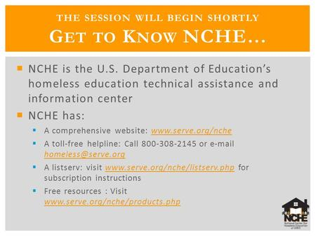 THE SESSION WILL BEGIN SHORTLY G ET TO K NOW NCHE…  NCHE is the U.S. Department of Education's homeless education technical assistance and information.