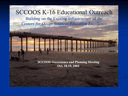 SCCOOS K-16 Educational Outreach Building on the Existing Infrastructure of the Centers for Ocean Sciences Education Excellence SCCOOS Governance and Planning.