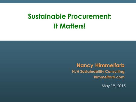 May 19, 2015 Nancy Himmelfarb NJH Sustainability Consulting himmelfarb.com Sustainable Procurement: It Matters!