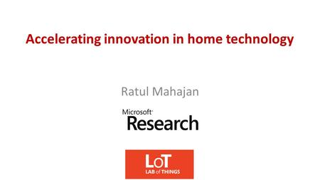 Accelerating innovation in home technology Ratul Mahajan.