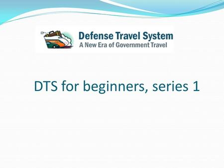 DTS for beginners, series 1. Objectives Overview instructions on How to Create an Authorization for travel Overview instructions on How to Create a Travel.