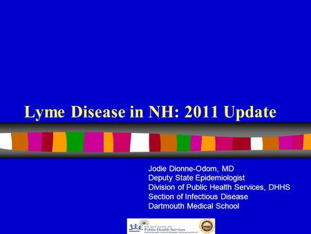 Lyme Disease in NH: 2011 Update Jodie Dionne-Odom, MD Deputy State Epidemiologist Division of Public Health Services, DHHS Section of Infectious Disease.