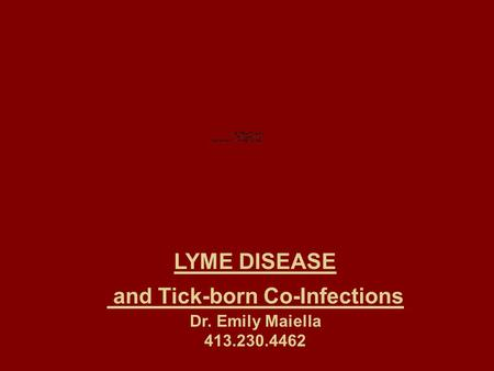 LYME DISEASE and Tick-born Co-Infections Dr. Emily Maiella 413.230.4462.
