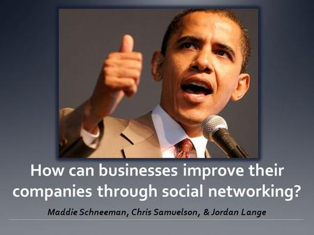 How can businesses improve their companies through social networking? Maddie Schneeman, Chris Samuelson, & Jordan Lange.