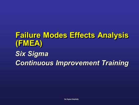 Failure Modes Effects Analysis (FMEA) Six Sigma Continuous Improvement Training Six Sigma Continuous Improvement Training Six Sigma Simplicity.