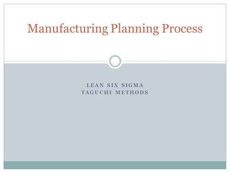 LEAN SIX SIGMA TAGUCHI METHODS Manufacturing Planning Process.