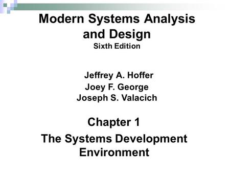 Chapter 1 The Systems Development Environment Modern Systems Analysis and Design Sixth Edition Jeffrey A. Hoffer Joey F. George Joseph S. Valacich.