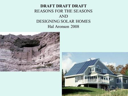DRAFT DRAFT DRAFT REASONS FOR THE SEASONS AND DESIGNING SOLAR HOMES Hal Aronson 2008.
