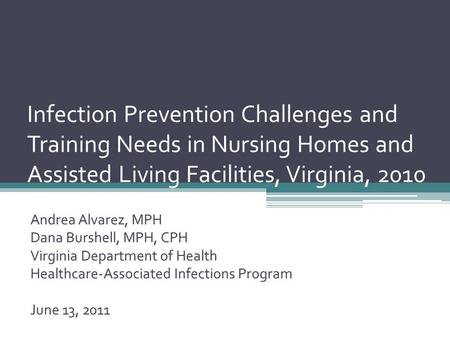 Infection Prevention Challenges and Training Needs in Nursing Homes and Assisted Living Facilities, Virginia, 2010 Andrea Alvarez, MPH Dana Burshell, MPH,