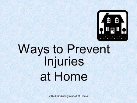 2.02-Preventing Injuries at Home Ways to Prevent Injuries at Home.