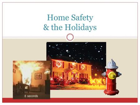 Home Safety & the Holidays. Click to Play: Video: Holiday Fire Safety Tips - 1:29m.