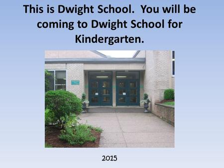 This is Dwight School. You will be coming to Dwight School for Kindergarten. 2015.