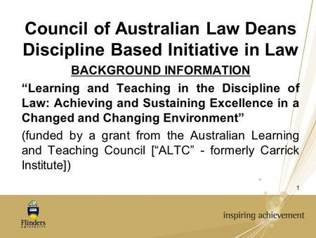 "1 Council of Australian Law Deans Discipline Based Initiative in Law BACKGROUND INFORMATION ""Learning and Teaching in the Discipline of Law: Achieving."