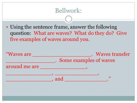 "Bellwork: Using the sentence frame, answer the following question: What are waves? What do they do? Give five examples of waves around you. ""Waves are."