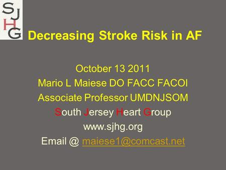 Decreasing Stroke Risk in AF October 13 2011 Mario L Maiese DO FACC FACOI Associate Professor UMDNJSOM South Jersey Heart Group