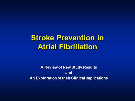 Stroke Prevention in Atrial Fibrillation A Review of New Study Results and An Exploration of their Clinical Implications.