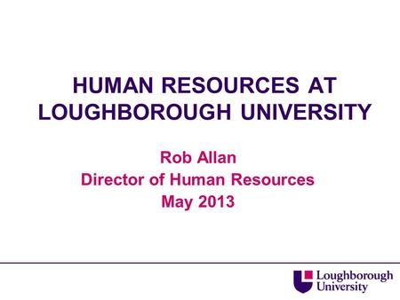 HUMAN RESOURCES AT LOUGHBOROUGH UNIVERSITY Rob Allan Director of Human Resources May 2013.