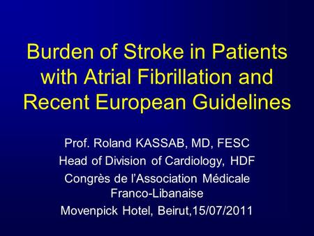 Burden of Stroke in Patients with Atrial Fibrillation and Recent European Guidelines Prof. Roland KASSAB, MD, FESC Head of Division of Cardiology, HDF.