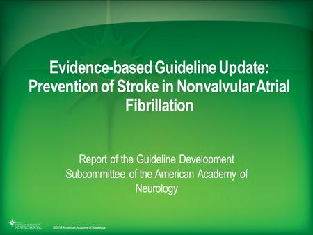 © 2014 American Academy of Neurology Evidence-based Guideline Update: Prevention of Stroke in Nonvalvular Atrial Fibrillation Report of the Guideline Development.