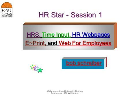 HR Star - Session 1 Oklahoma State University <strong>Human</strong> Resources106 Whitehurst HRS, Time Input, HR Webpages E~Print, and Web For Employees HRS, Time Input,