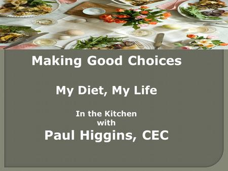Making Good Choices My Diet, My Life In the Kitchen with Paul Higgins, CEC.