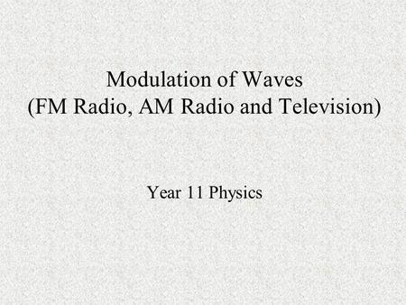 Modulation of Waves (FM Radio, AM Radio and Television) Year 11 Physics.