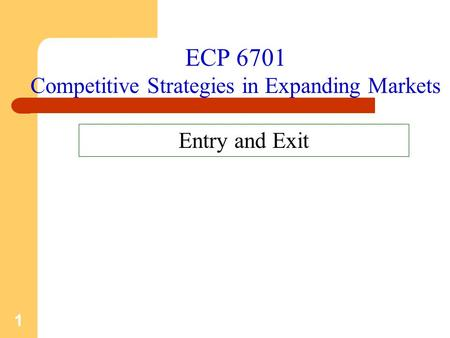 1 ECP 6701 Competitive Strategies in Expanding Markets Entry and Exit.